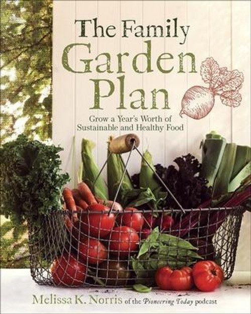 The Family Garden Plan: Grow a Year's Worth of Sustainable and Healthy Food by Norris, Melissa K. (Paperback)