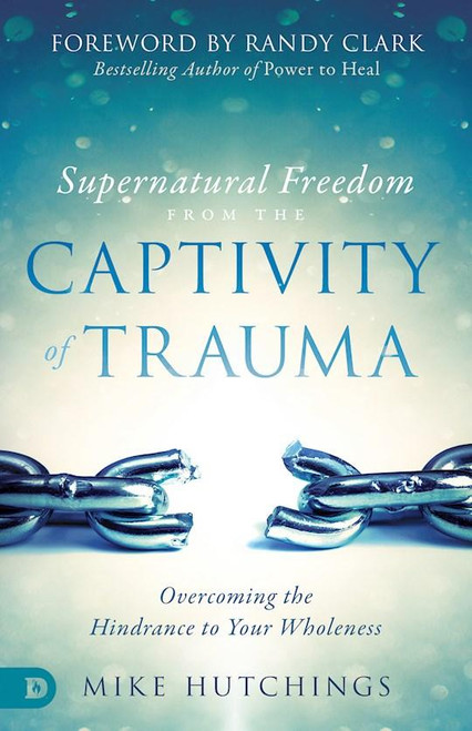 Supernatural Freedom from the Captivity of Trauma: Overcoming the Hindrance to Your Wholeness
