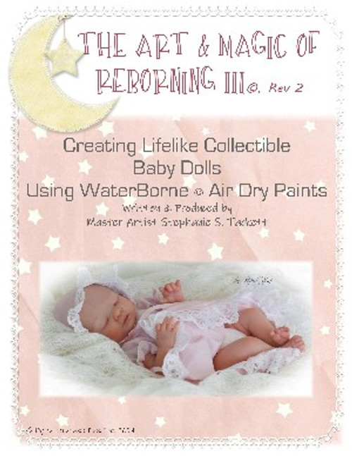 The Art & Magic of Reborning III, Rev 2 Creating Lifelike Collectible Baby Dolls Using WaterBorne© Air Dry Paints