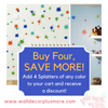 When you Add 4 Splatters to your cart, you get a discount at checkout!