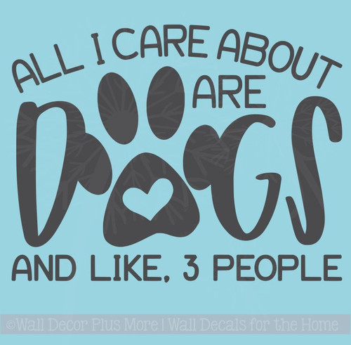 Dog Decals for Walls - All I Care About, Dogs Funny Pet Quotes Sticker