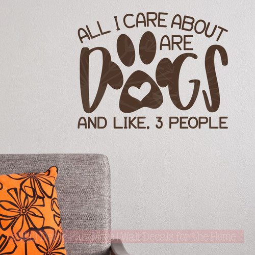 Dog Decals for Walls - All I Care About, Dogs Funny Pet Quotes Sticker-Chocolate Brown