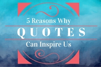 5 Reasons Why We Use Inspirational Quotes to Inspire Us