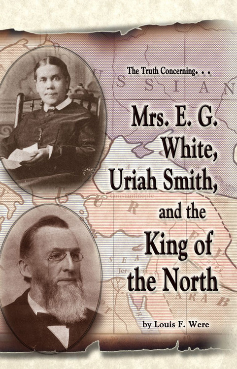 The Truth Concerning Mrs. E.G. White, Uriah Smith and the King of the North by Louis F. Were