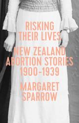 Risking Their Lives: NZ Abortion Stories 1900–1939