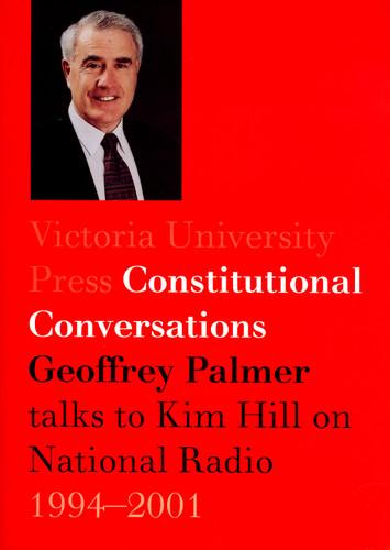 Constitutional Conversations: Geoffrey Palmer Talks to Kim Hill on National Radio, 1994–2001