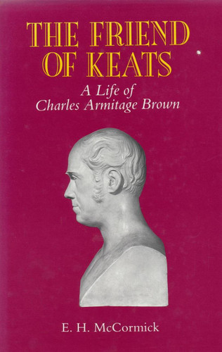 Friend of Keats, The: A Life of Charles Armitage Brown