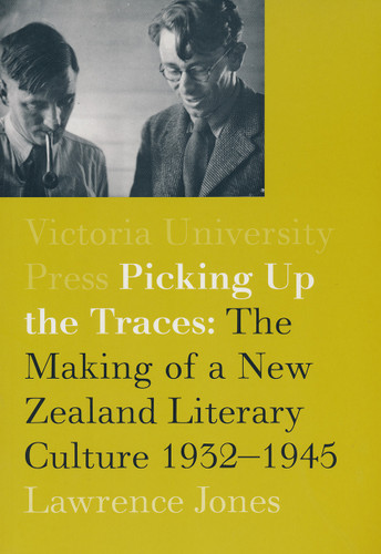 Picking Up the Traces: The Making of a New Zealand Literary Culture 1932–1945
