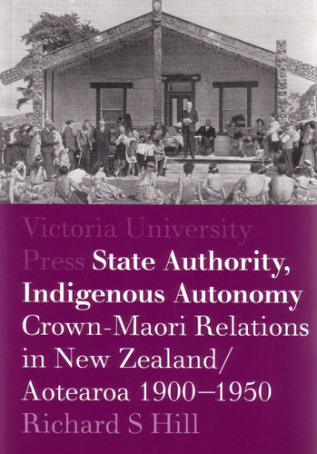 State Authority, Indigenous Autonomy: Crown–Maori Relationships in New Zealand/Aotearoa 1900-1950