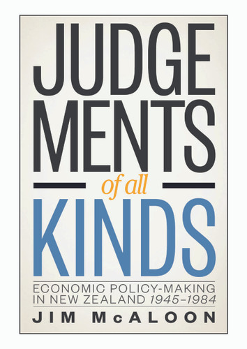 Judgements of all Kinds: Economic Policy-Making in New Zealand 1945-1984