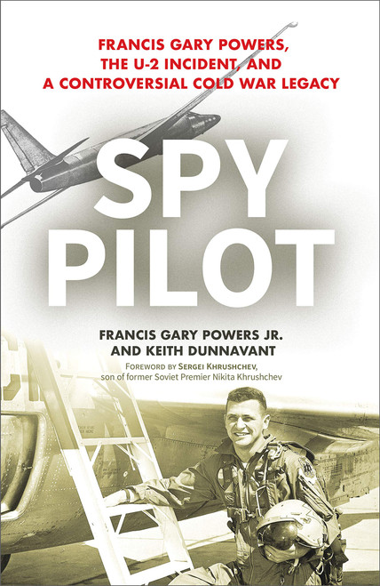 Spy Pilot: Francis Gary Powers, The U-2 Incident, And A Controversial Cold War Legacy