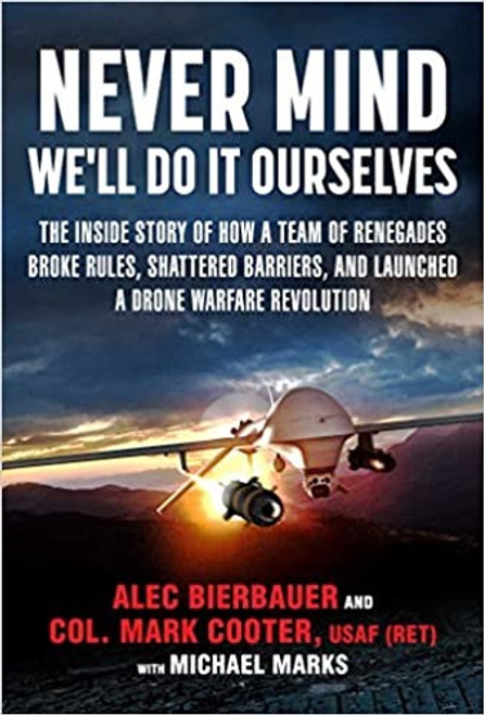 Never Mind We'll Do It Ourselves: The Inside Story of How A Team of Renegades Broke Rules, Shattered Barriers, and Launched a Drone Warfare Revolution