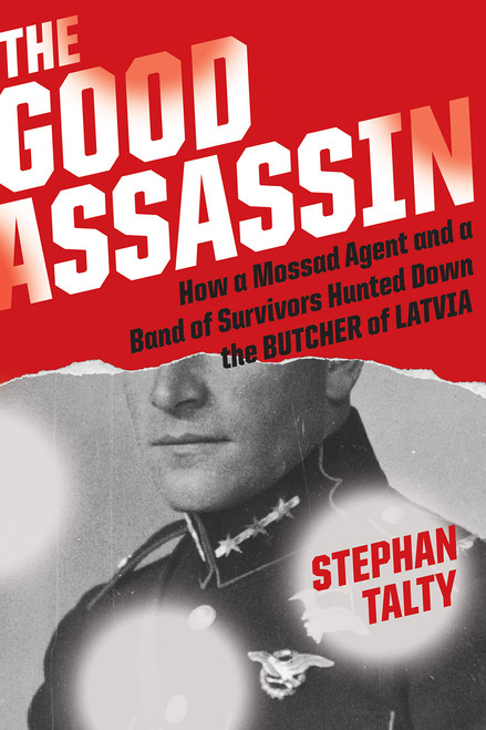 The Good Assassin: How a Mossad Agent and a Band of Survivors Hunted Down The Butchers of Latvia
