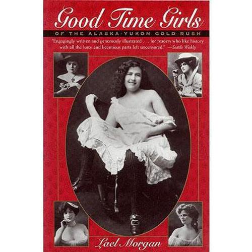 Good Time Girls of the Alaska-Yukon Gold Rush: A Secret History of the Far North