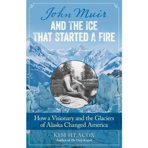 John Muir and the Ice That Started a Fire : How a Visionary and the Glaciers of Alaska Changed America