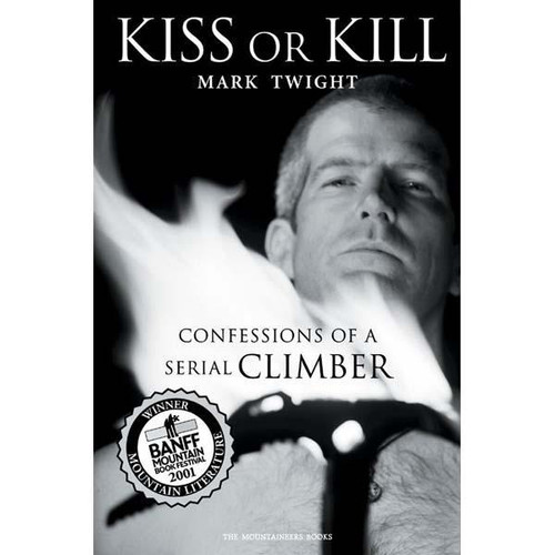 Kiss Or Kill: Confessions of a Serial Climber by Mark Twight