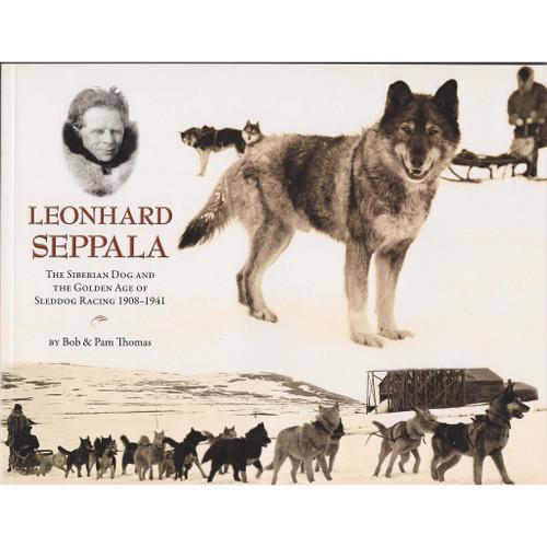 Leonhard Seppala: The Siberian Sled Dog and the Golden Age of Sleddog Racing 1908-1941