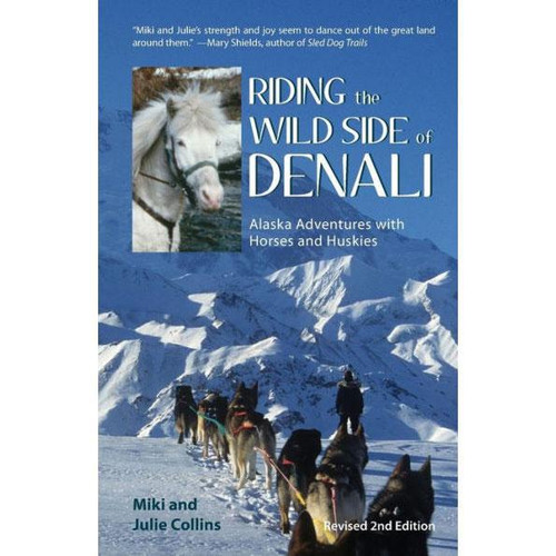Riding the Wild Side of Denali : Alaska Adventures with Horses and Huskies