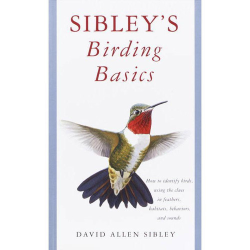 Sibley's Birding Basics: How to Identify Birds, Using the Clues in Feathers, Habitats, Behaviors, and Sounds