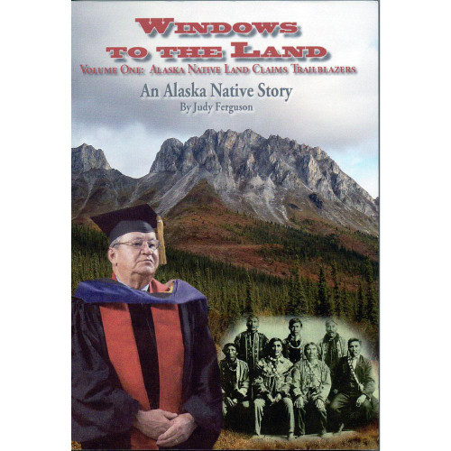 Windows to the Land - Volume One: Alaska Native Land Claims Trailblazers -An Alaska Native Story by Judy Ferguson