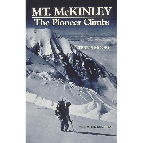 Mt. McKinley: The Pioneer Climbs by Terris Moore