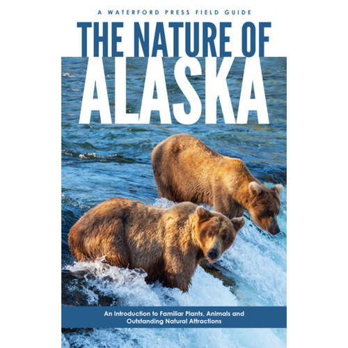 The Nature of Alaska : An Introduction to Familiar Plants, Animals & Outstanding Natural Attractions