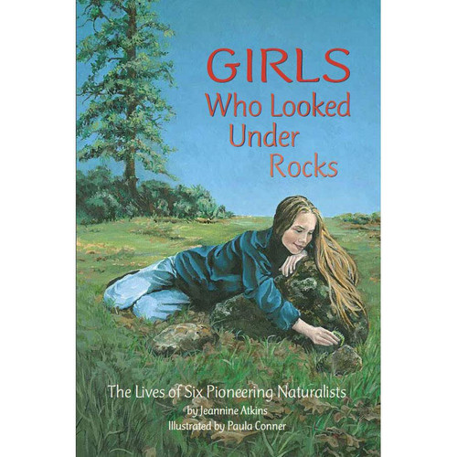Girls Who Looked Under Rocks: The Lives of Six Pioneering Naturalists