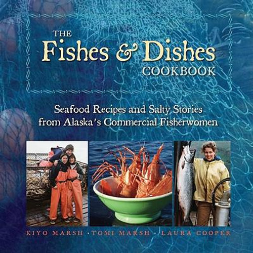 The Fishes & Dishes Cookbook: Seafood Recipes and Salty Stories from Alaska's Commercial Fisherwomen