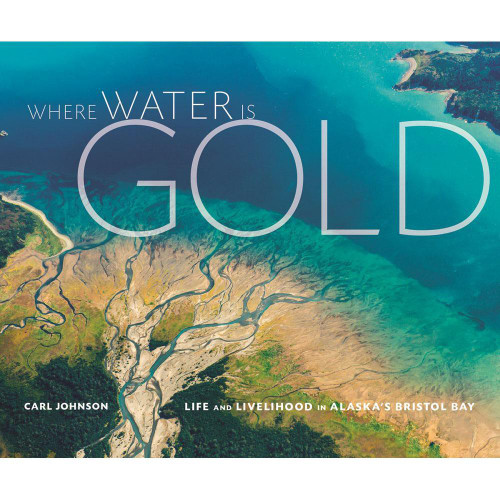 Where Water is Gold : Life and Livelihood in Alaska's Bristol Bay