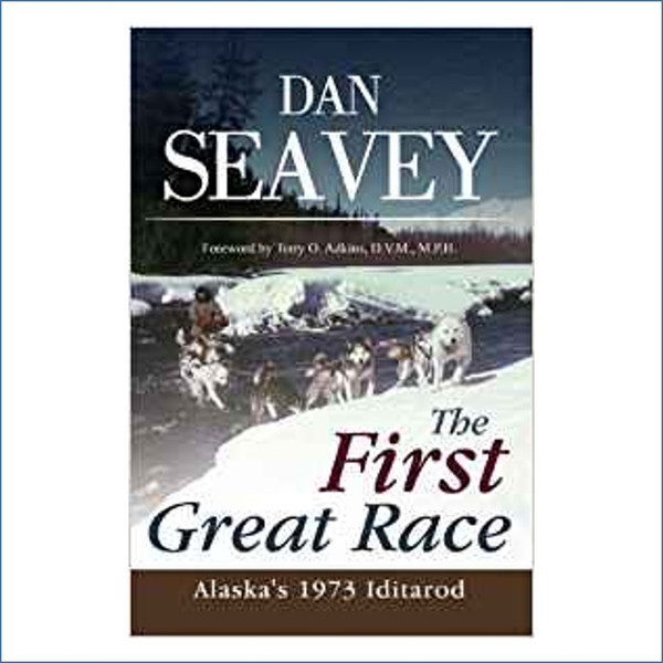 The First Great Race: Alaska's 1973 Iditarod by Dan Seavey