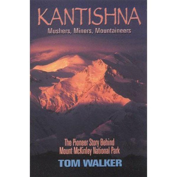 Kantishna - Mushers, Miners, Mountaineers : The Pioneer Story Behind Mount McKinley National Park