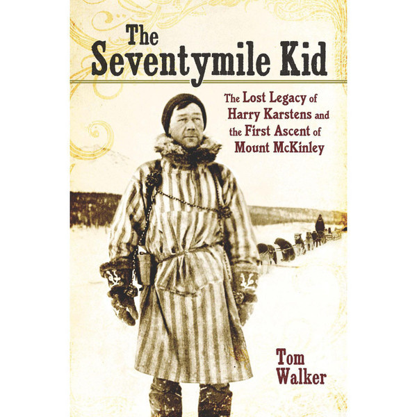 The Seventymile Kid: The Lost Legacy of Harry Karstens and the First Ascent of Mount McKinley