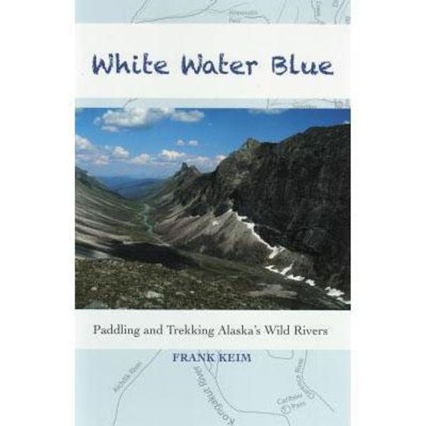 White Water Blue: Paddling and Trekking Alaska's Wild Rivers