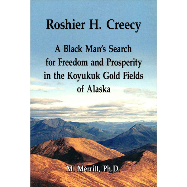 Roshier H. Creecy: A Black Man's Search for Freedom and Prosperity in the Koyukuk Gold Fields of Alaska