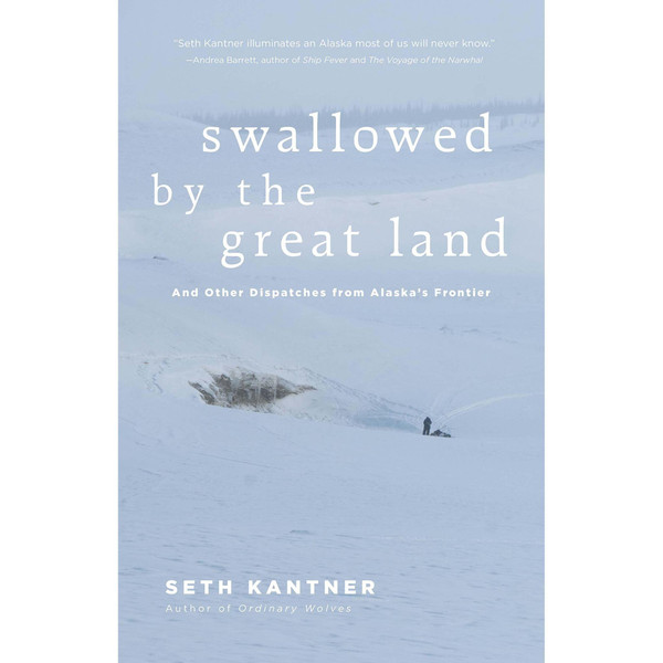 Swallowed by the Great Land: And Other Dispatches From Alaska's Frontier by Seth Kantner