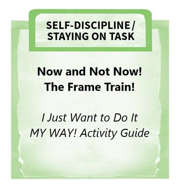 Downloadable Activity: Now and Not Now. Frame Train. (I Just Want to Do It MY WAY!)