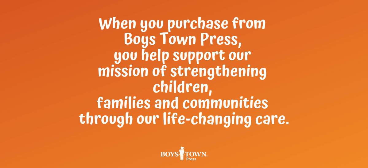 When you purchase from Boys Town Press, you help support our mission of strengthening children, families and communities through our life-changing care.