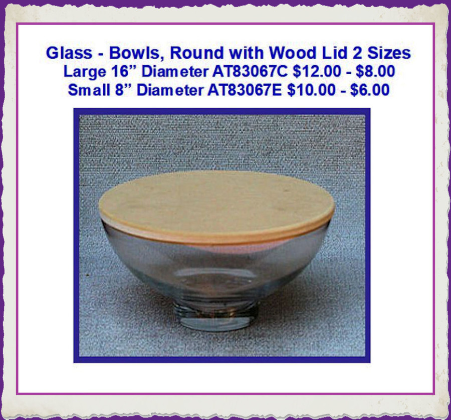 Glass - Bowls, Round with Wooden Lid 2  Sizes (AT83067C, AT83067E) List Price $12.00, $10.00