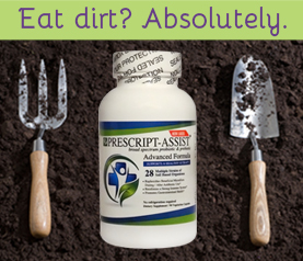 "Picture of a bottle of Prescript-Assist Probiotics with the words ""Eat Dirt? Absolutely."" across the top and garden tools on either side to look like a fork and spoon."