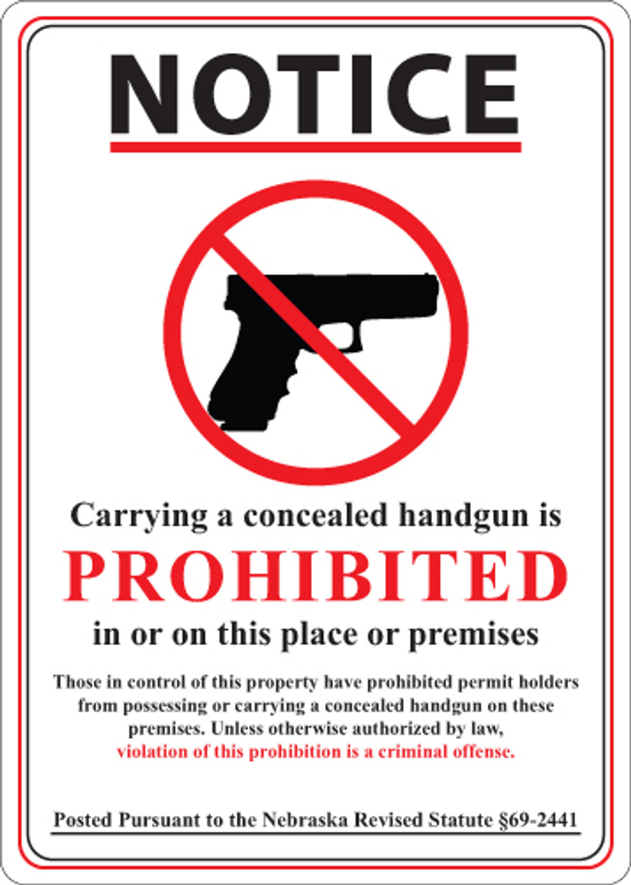 Notice, Carrying a concealed handgun is Prohibited in or on this place or premises, Those in control of this property have prohibited permit holders from possessing or carrying a concealed handgun on these premises. Unless otherwise authorized by law, violation of this prohibition is a criminal offense. Posted Pursuant to the Nebraska Revised Statute 69-2441