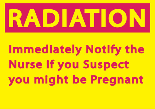 RADIATION Immediately Notify the Nurse if you Suspect you might be Pregnant
