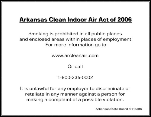 Arkansas Clean Indoor Air Act of 2006: Smoking is prohibited in all public places and enclosed areas within places of employment. For more information go to www.arcleanair.com Or call 1-800-235-0002. It is unlawful for any employer to discriminate or retaliate in any manner against a person for making a complaint of a possible violation. Arkansas State Board of Health