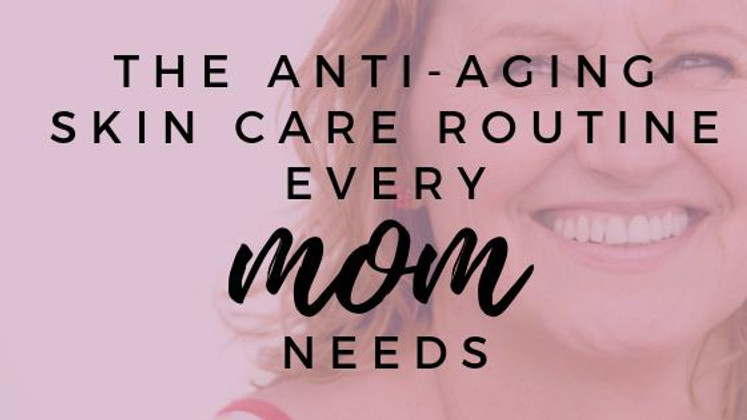 The Anti-Aging Skin Care Routine that Every Mom Needs