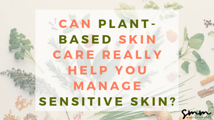 Can Plant-Based Skin Care Really Help You Manage Sensitive Skin?