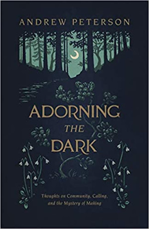 Adorning the Dark: Thoughts on Community, Calling, and the Mystery of Making - Paperback