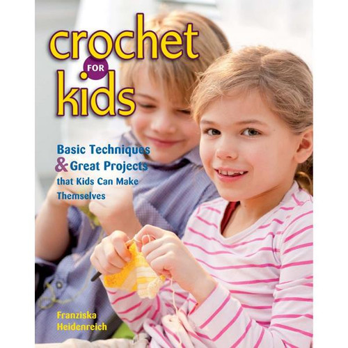 Crochet for Kids: Basic Techniques and Great Projects Kids Can Make Themselves