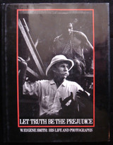 LET TRUTH BE THE PREJUDICE, W. Eugene Smith: His Life and Photographs - 1985