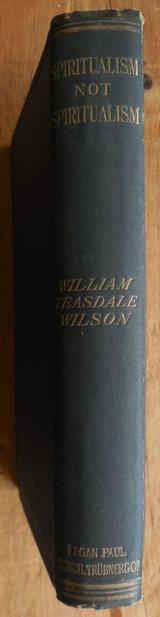 SPIRITUALISM, NOT SPIRITUALISM, by William Teasdale Wilson - 1907