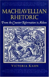 MACHIAVELLIAN RHETORIC: FROM THE COUNTER-REFORMATION TO MILTON, by Victoria Kahn - 1994