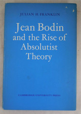 JEAN BODIN AND THE RISE OF ABSOLUTIST THEORY, by Julian Franklin - 1973